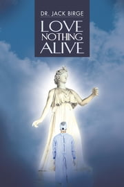 LOVE NOTHING ALIVE ebook by Dr. Jack Birge