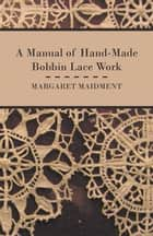 A Manual of Hand-Made Bobbin Lace Work ebook by Margaret Maidment
