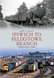 Ipswich to Felixstowe Branch Through Time ebook by Andy T. Wallis