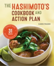 The Hashimoto's Cookbook and Action Plan: 31 Days to Eliminate Toxins and Restore Thyroid Health Through Diet ebook by Karen Frazier