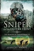 Sniper on the Eastern Front - The Memoirs of Sepp Allerberger, Knights Cross ebook by Albrecht Wacker