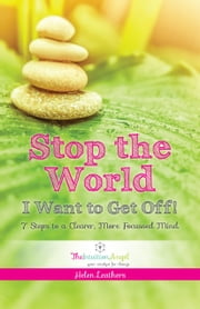 Stop The World I Want To Get Off: 7 Steps to A Clearer,More Focussed Mind ebook by Helen Leathers