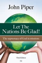 Let the Nations be Glad - The Supremacy Of God In Missions ebook by JOHN PIPER