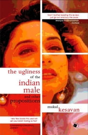 The Ugliness of the Indian Male and other Propositions ebook by Mukul Kesavan