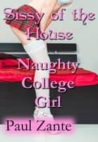 Sissy of the House: Naughty College Girl - Sissy of the House ebook by Paul Zante