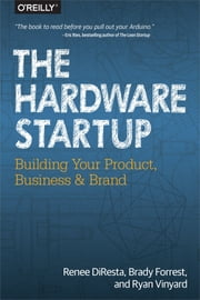 The Hardware Startup - Building Your Product, Business, and Brand ebook by Renee DiResta,Brady Forrest,Ryan Vinyard
