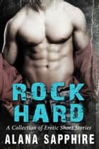 Rock Hard - A Collection of Erotic Short Stories ebook by Alana Sapphire