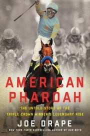 American Pharoah - The Untold Story of the Triple Crown Winner's Legendary Rise ebook by Joe Drape
