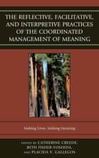 The Reflective, Facilitative, and Interpretive Practice of the Coordinated Management of Meaning - Making Lives and Making Meaning ebook by Beth Fisher-Yoshida, Catherine Creede, Placida Gallegos,...