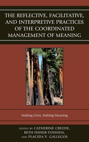 The Reflective, Facilitative, and Interpretive Practice of the Coordinated Management of Meaning - Making Lives and Making Meaning ebook by Beth Fisher-Yoshida,Catherine Creede,Placida Gallegos,Karen Bentley,Linda Blong,Lydia Forsythe,Jeff Hutcheson,Jeff Leinaweaver,Paige Marrs,Darrin S. Murray,Adair Linn Nagata,Kim Pearce,W Barnett Pearce,Jane Peterson,Irene Stein,Ilene Wasserman