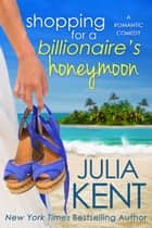 Shopping for a Billionaire's Honeymoon - Romantic Comedy Island Romance ebook by Julia Kent