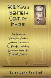 W.B. Yeats Twentieth Century Magus: An In-Depth Study of Yeat's Esoteric Practices and Beliefs, Including Excerpts from His Magical Diaries ebook by Graf, Susan Johnston