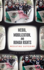 Media, Mobilization, and Human Rights - Mediating Suffering ebook by Tristan Anne Borer