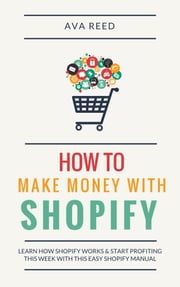 How To Make Money With Shopify: Learn How Shopify Works & Start Profiting This Week With This Easy Shopify Manual ebook by Ava Reed
