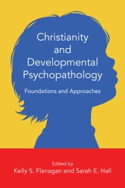Christianity and Developmental Psychopathology - Foundations and Approaches ebook by Kelly S. Flanagan,Sarah E. Hall