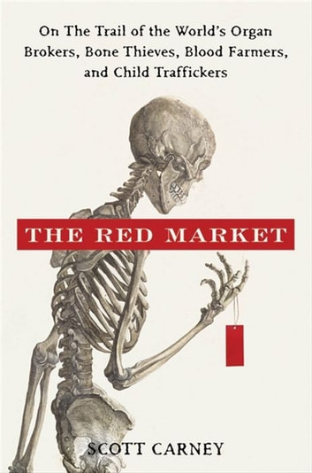The Red Market - On the Trail of the World's Organ Brokers, Bone Thieves, Blood Farmers, and Child Traffickers ebook by Scott Carney