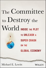 The Committee to Destroy the World - Inside the Plot to Unleash a Super Crash on the Global Economy ebook by Michael E. Lewitt