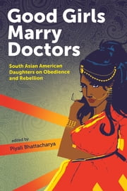 Good Girls Marry Doctors - South Asian American Daughters on Obedience and Rebellion ebook by Piyali Bhattacharya,Tarfia Faizullah,Ankita Rao,Ayesha Mattu,Fawzia Mirza,Hema Sarang-Sieminski,Jabeen Akhtar,Jyothi Natarajan,Leila Khan,Madiha Bhatti,Mathangi Subramanian,Meghna Chandra,Natasha Singh,Nayomi Munaweera,Neelanjana Banerjee,Phiroozeh Romer,Rachna Khatau,Rajpreet Heir,Roksana Badruddoja,Sayantani DasGupta,SJ Sindu,Sona Charaipotra,Surya Kundu,Swati Khurana,Tanzila Ahmed,Tara Dorabji,Triveni Gandhi