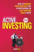 Active Investing - How to Manage Your Portfolio Like a Professional in Less than One Hour a Week ebook by Alan Hull