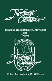 The Northwest Ordinance: Essays on its Formulation, Provisions, and Legacy ebook by Frederick D. Williams