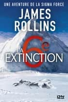 La Sixième Extinction - Une aventure de la Sigma Force ebook by James ROLLINS, Leslie BOITELLE-TESSIER
