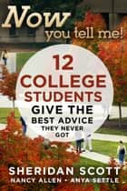 Now You Tell Me! 12 College Students Give the Best Advice They Never Got ebook by Sheridan Scott,Nancy Allen,Anya Settle