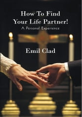 How To Find Your Life Partner! A Personal Experience ebook by Emil Clad