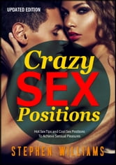 Crazy Sex Positions: Hot Sex Tips and Cool Sex Positions To Achieve Sensual Pleasures ebook by Stephen Williams