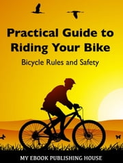 Practical Guide to Riding Your Bike: Bicycle Rules and Safety ebook by My Ebook Publishing House