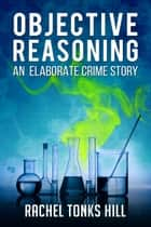 Objective Reasoning: An Elaborate Crime Story ebook by Rachel Tonks Hill