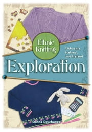 Ethnic Knitting Exploration - Lithuania, Iceland, and Ireland ebook by Donna Drunchunas