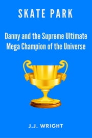 Skate Park: Danny and the Supreme Ultimate Mega Champion of the Entire Universe ebook by J.J. Wright