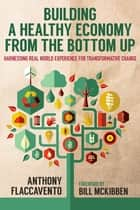 Building a Healthy Economy from the Bottom Up ebook by Anthony Flaccavento,Bill McKibben