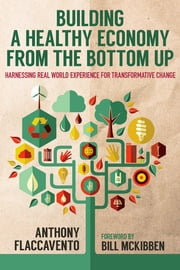 Building a Healthy Economy from the Bottom Up - Harnessing Real-World Experience for Transformative Change ebook by Anthony Flaccavento,Bill McKibben