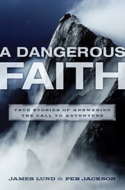 A Dangerous Faith - True Stories of Answering the Call to Adventure ebook by James Lund,Peb Jackson