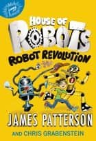 House of Robots: Robot Revolution ebook by James Patterson,Chris Grabenstein,Juliana Neufeld