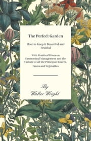 The Perfect Garden - How to Keep it Beautiful and Fruitful - With Practical Hints on Economical Management and the Culture of all the Principal Flowers, Fruits and Vegetables ebook by Walter Wright