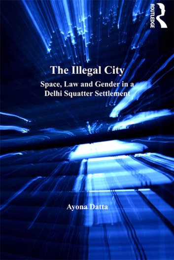 The Illegal City - Space, Law and Gender in a Delhi Squatter Settlement ebook by Ayona Datta