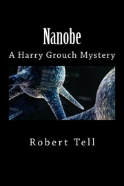 Nanobe, A Harry Grouch Mystery ebook by Robert Tell