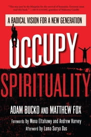 Occupy Spirituality - A Radical Vision for a New Generation ebook by Adam Bucko,Matthew Fox,Mona Eltahawy,Andrew Harvey,Lama Surya Das