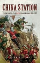 China Station - The British Militry in the Middle Kingdom 1839-1997 ebook by Mark Felton