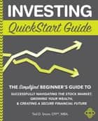 Investing QuickStart Guide - The Simplified Beginner's Guide to Successfully Navigating the Stock Market, Growing Your Wealth & Creating a Secure Financial Future ebook by Ted D. Snow CFP MBA