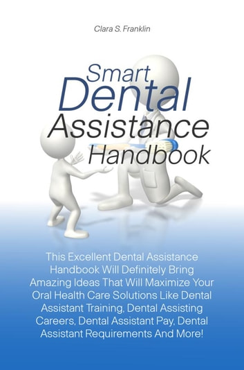 Smart Dental Assistance Handbook - This Excellent Dental Assistance Handbook Will Definitely Bring Amazing Ideas That Will Maximize Your Oral Health Care Solutions Like Dental Assistant Training, Dental Assisting Careers, Dental Assistant Pay, Dental Assistant Requirements And More! ebook by Clara S. Franklin