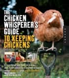 The Chicken Whisperer's Guide to Keeping Chickens: Everything You Need to Know . . . and Didn't Know You Needed to Know About Backyard and Urban Chicke - Everything You Need to Know . . . and Didn't Know You Needed to Know About Backyard and Urban Chicke ebook by Andy Schneider, Brigid McCrea