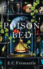 The Poison Bed - 'A Jacobean GONE GIRL. Dark and deeply satisfying, a tale of monstrous intrigue and murder' M. J. Carter ebook by E C Fremantle