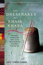 The Dressmaker of Khair Khana - Five Sisters, One Remarkable Family, and the Woman Who Risked Everything to Keep Them Safe ebook by Gayle Tzemach Lemmon