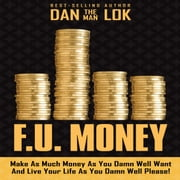 F.U. Money - Make As Much Money As You Damn Well Want And Live Your LIfe As You Damn Well Please! 有聲書 by Dan Lok