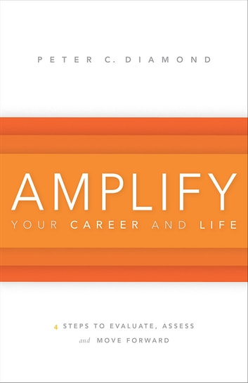 Amplify Your Career and Life - 4 Steps to Evaluate, Assess and Move Forward ebook by Peter C. Diamond
