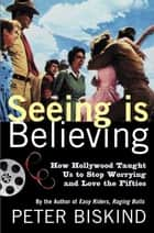 Seeing Is Believing - How Hollywood Taught Us to Stop Worrying and Love the Fifties ebook by Peter Biskind