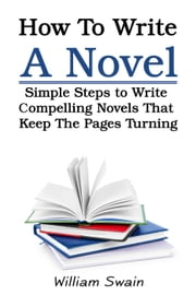How To Write A Novel: Simple Steps to Write Compelling Novels That Keep The Pages Turning ebook by William Swain